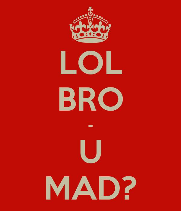 LOL BRO - U MAD?