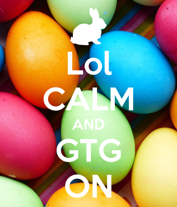 Lol CALM AND GTG ON