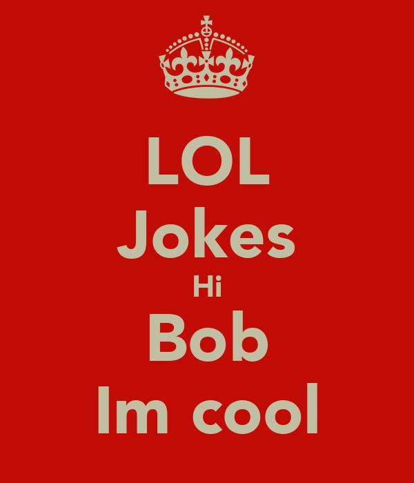 LOL Jokes Hi Bob Im cool
