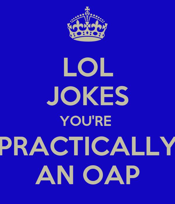 LOL JOKES YOU'RE  PRACTICALLY AN OAP