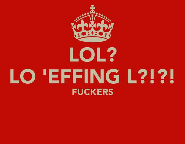 LOL? LO 'EFFING L?!?! FUCKERS