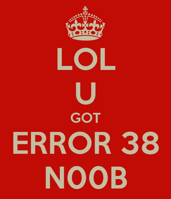 LOL U GOT ERROR 38 N00B