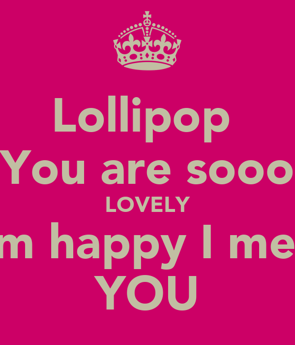 Lollipop  You are sooo LOVELY I'm happy I met  YOU