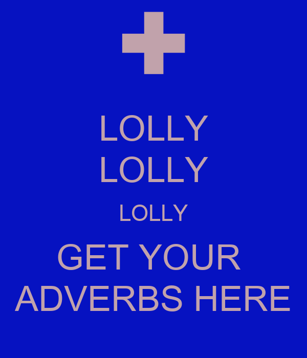 LOLLY LOLLY LOLLY GET YOUR  ADVERBS HERE