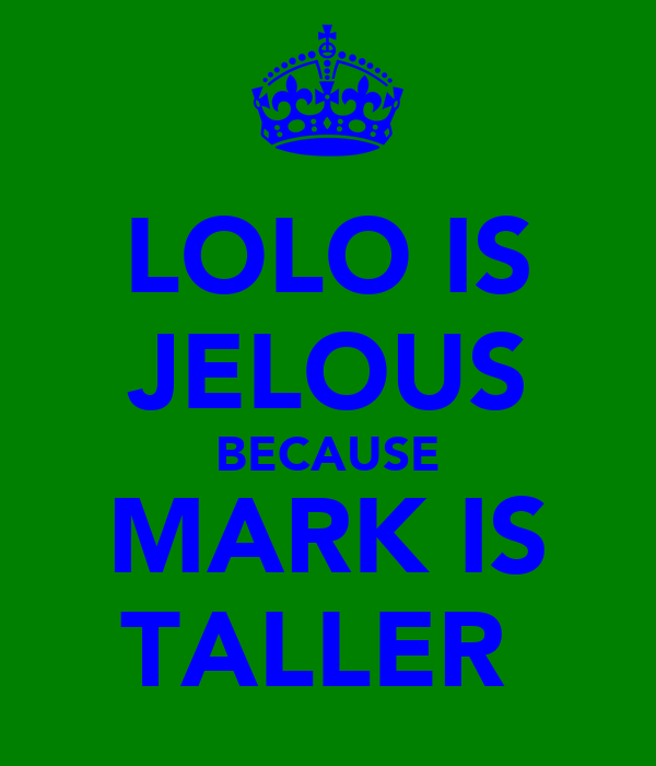 LOLO IS JELOUS BECAUSE MARK IS TALLER