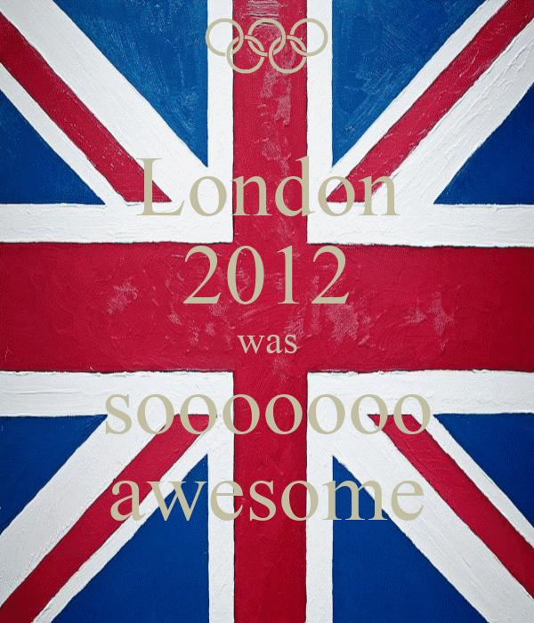London 2012 was sooooooo awesome