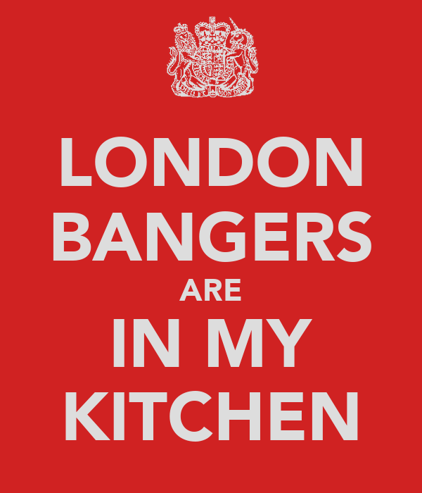 LONDON BANGERS ARE IN MY KITCHEN