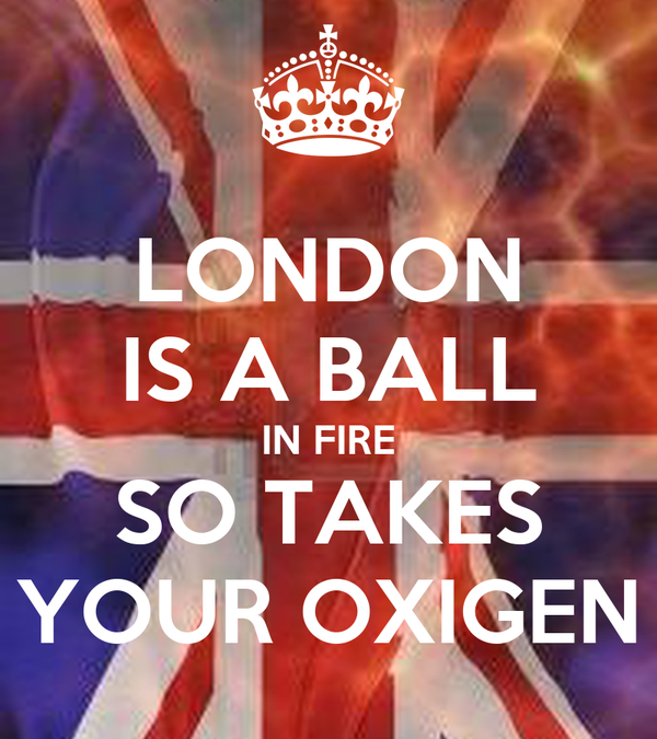 LONDON IS A BALL IN FIRE SO TAKES YOUR OXIGEN