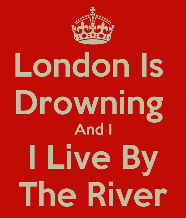 London Is  Drowning  And I I Live By The River