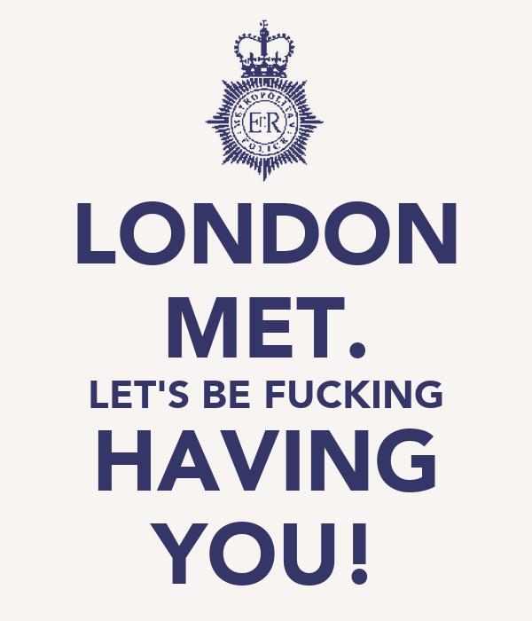 LONDON MET. LET'S BE FUCKING HAVING YOU!