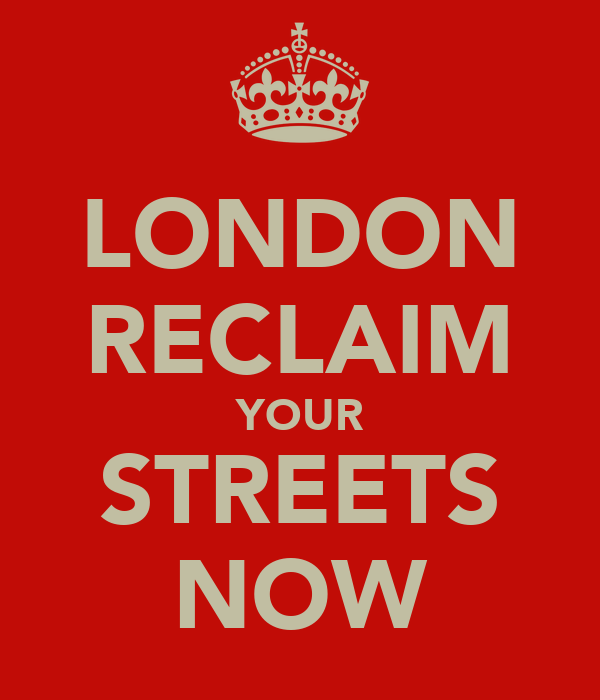 LONDON RECLAIM YOUR STREETS NOW