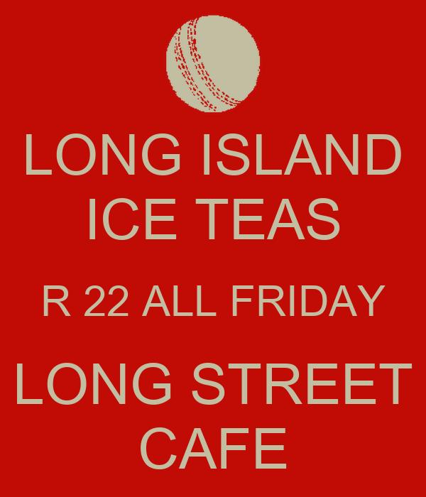 LONG ISLAND ICE TEAS R 22 ALL FRIDAY LONG STREET CAFE
