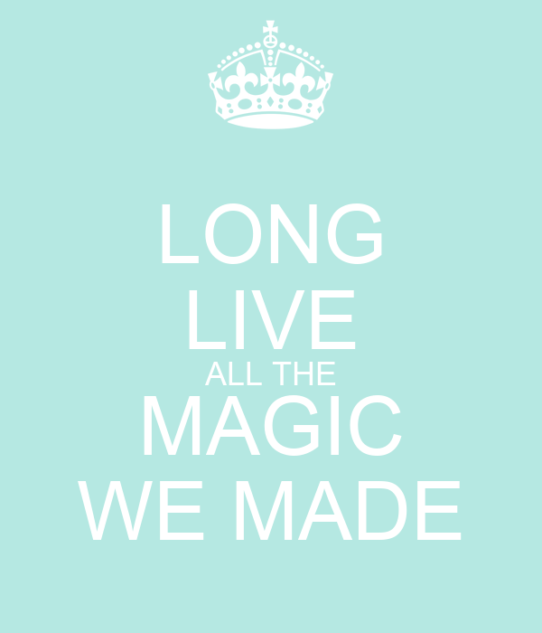 LONG LIVE ALL THE MAGIC WE MADE