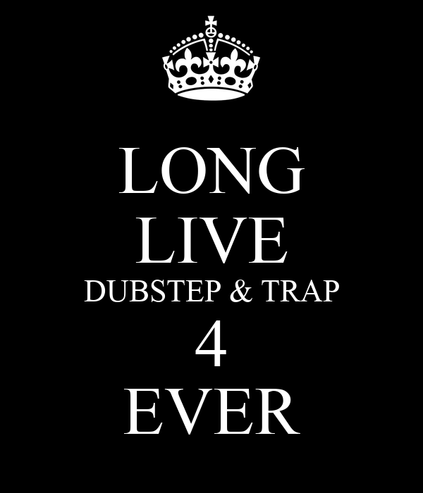 LONG LIVE DUBSTEP & TRAP 4 EVER