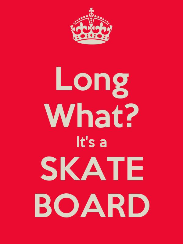 Long What? It's a SKATE BOARD