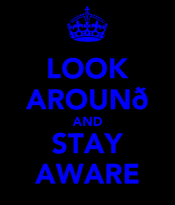 LOOK AROUNð AND STAY AWARE