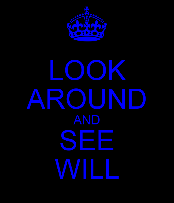 LOOK AROUND AND SEE WILL