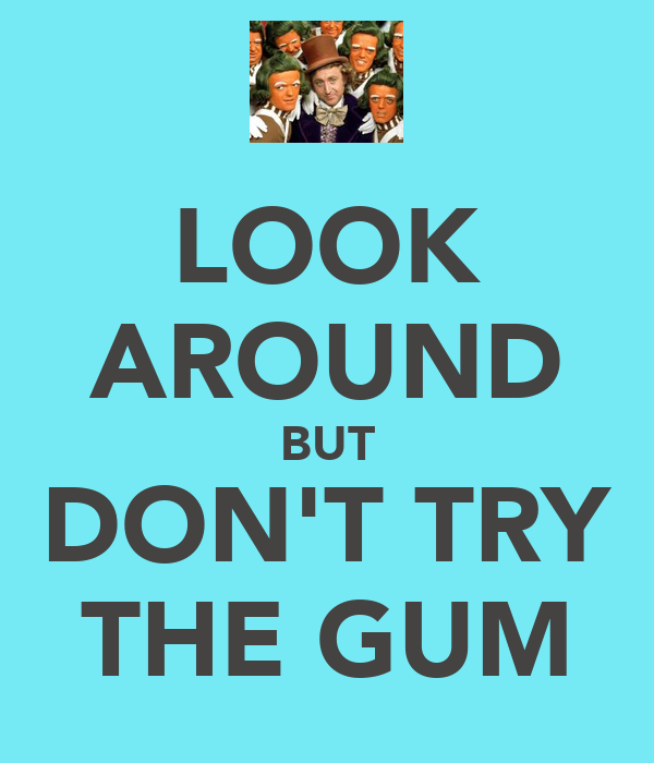 LOOK AROUND BUT DON'T TRY THE GUM