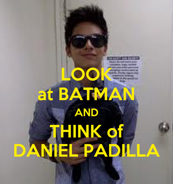 LOOK at BATMAN AND THINK of DANIEL PADILLA