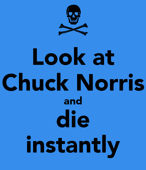 Look at Chuck Norris and die instantly