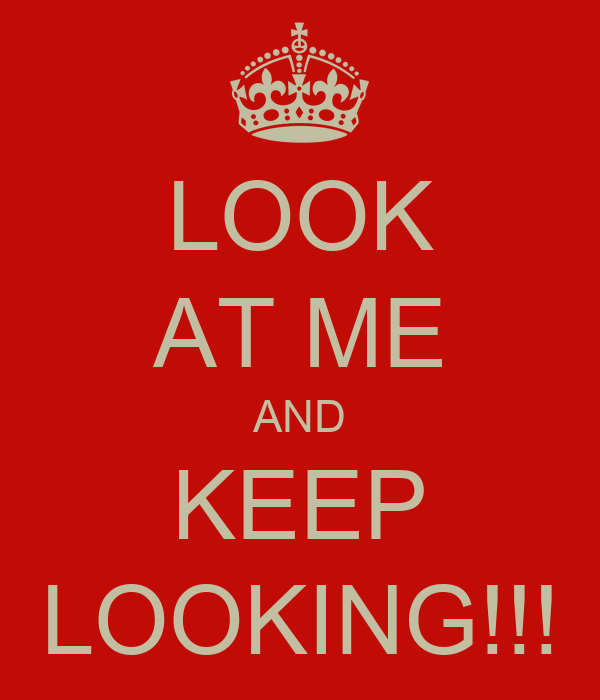 LOOK AT ME AND KEEP LOOKING!!!