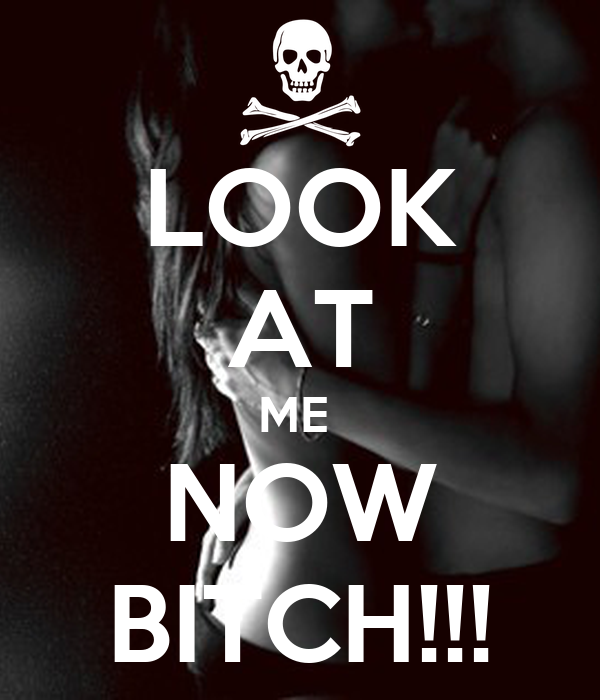 LOOK AT ME  NOW BITCH!!!