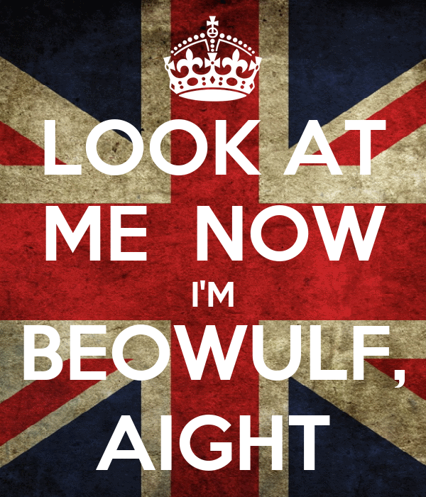 LOOK AT ME  NOW I'M BEOWULF, AIGHT