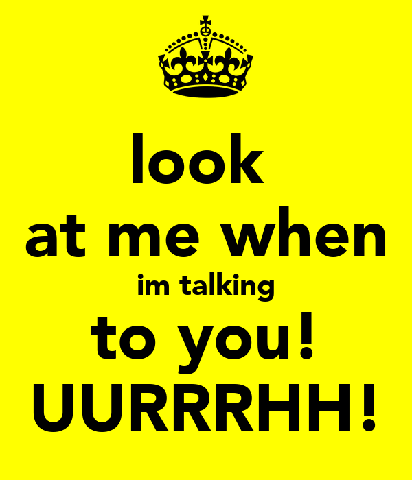 look  at me when im talking to you! UURRRHH!