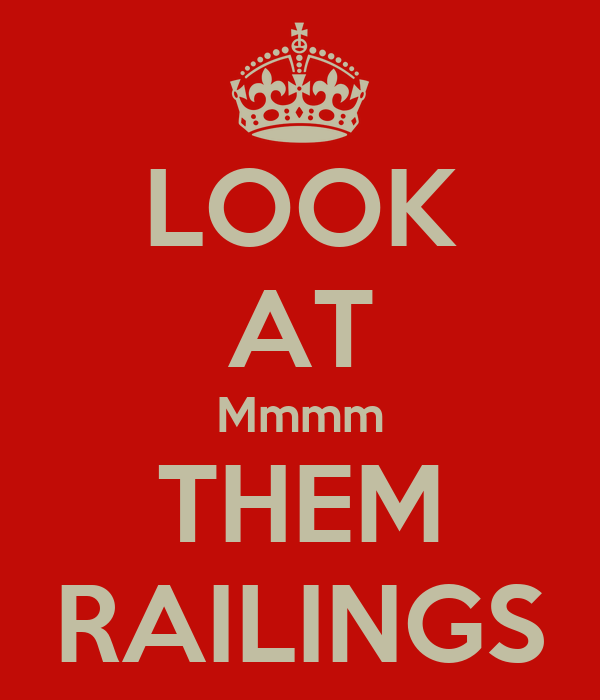 LOOK AT Mmmm THEM RAILINGS