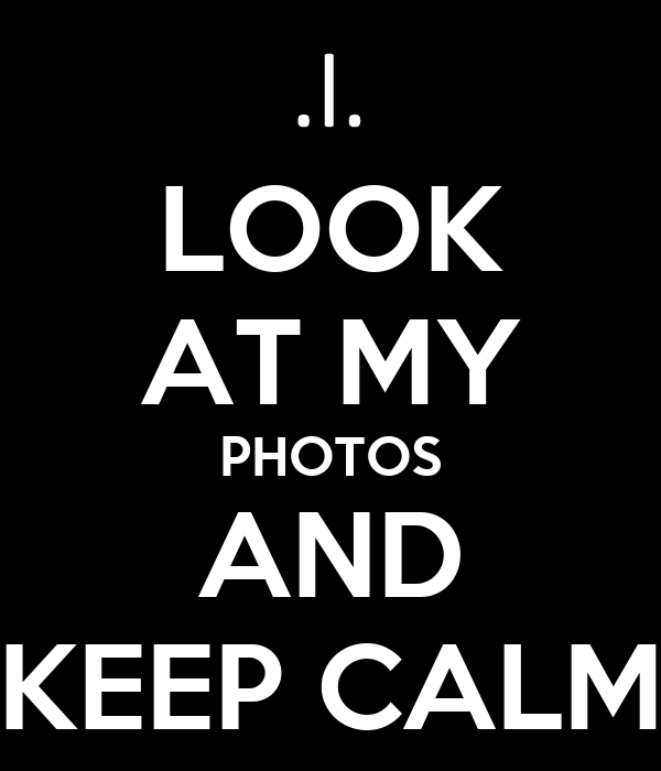 LOOK AT MY PHOTOS AND KEEP CALM
