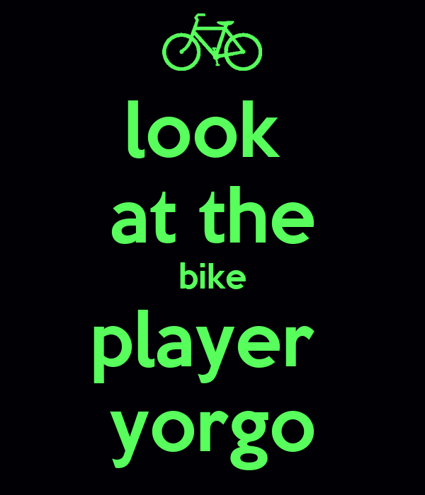 look  at the bike player  yorgo