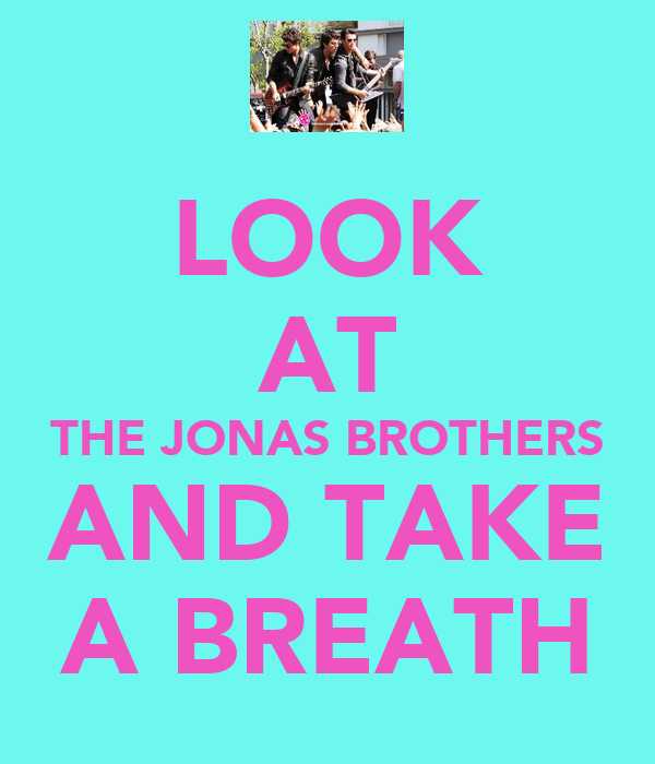 LOOK AT THE JONAS BROTHERS AND TAKE A BREATH