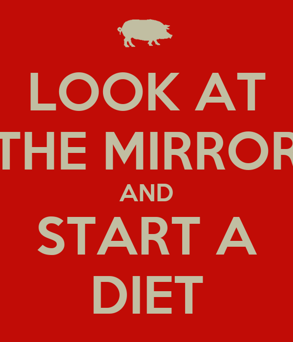 LOOK AT THE MIRROR AND START A DIET