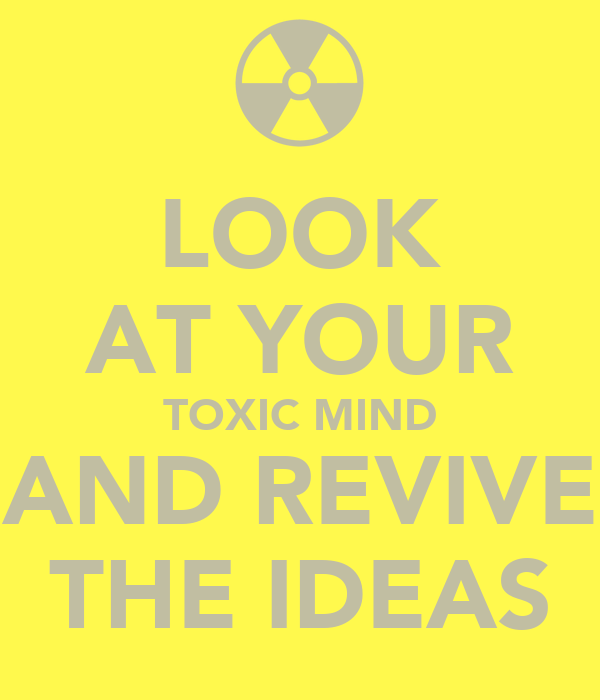LOOK AT YOUR TOXIC MIND AND REVIVE THE IDEAS