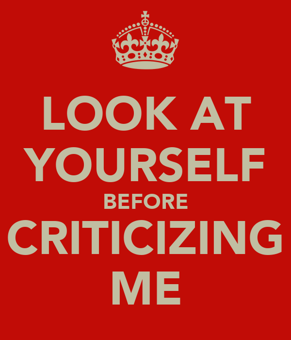 LOOK AT YOURSELF BEFORE CRITICIZING ME