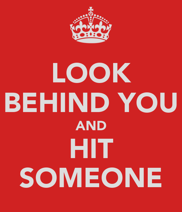 LOOK BEHIND YOU AND HIT SOMEONE