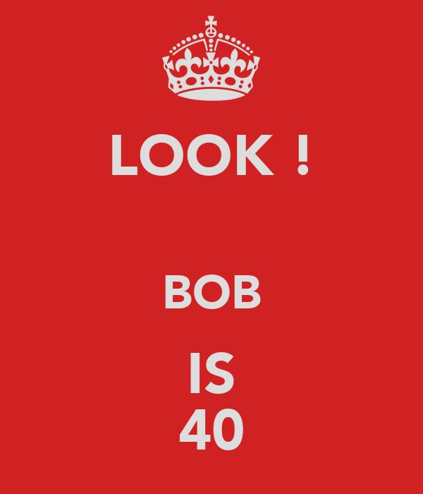 LOOK !  BOB IS 40