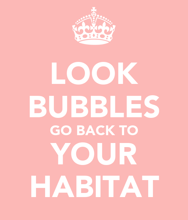 LOOK BUBBLES GO BACK TO YOUR HABITAT