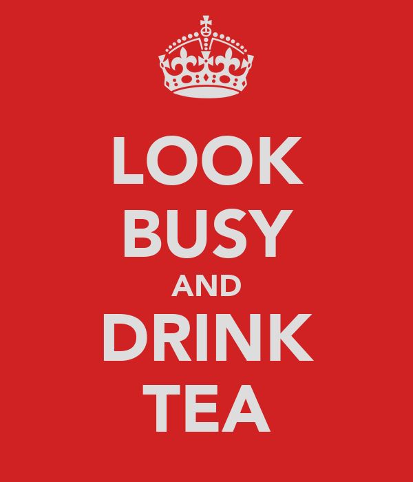 LOOK BUSY AND DRINK TEA