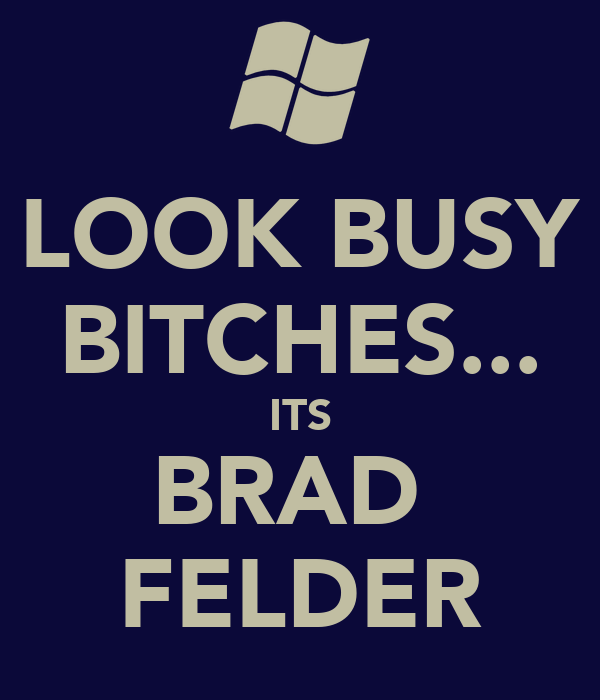 LOOK BUSY BITCHES... ITS BRAD  FELDER