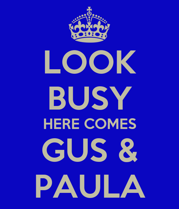 LOOK BUSY HERE COMES GUS & PAULA