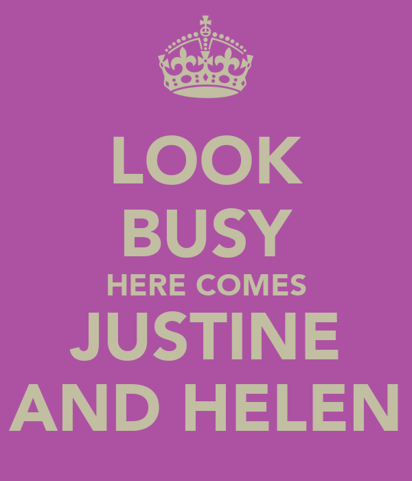 LOOK BUSY HERE COMES JUSTINE AND HELEN
