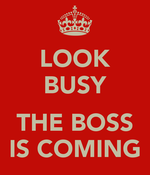 LOOK BUSY  THE BOSS IS COMING