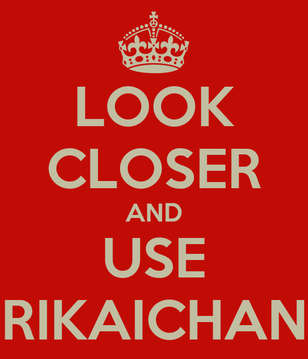 LOOK CLOSER AND USE RIKAICHAN