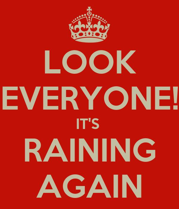 LOOK EVERYONE! IT'S  RAINING AGAIN