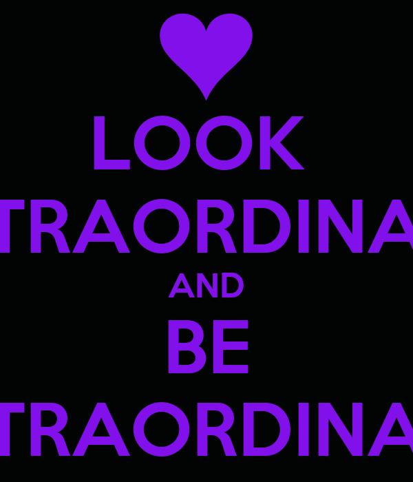 LOOK  EXTRAORDINARY AND BE EXTRAORDINARY