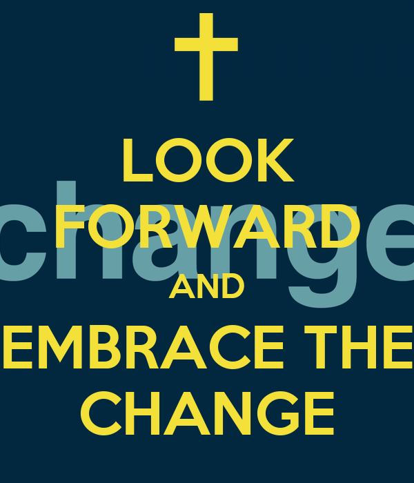 LOOK FORWARD AND EMBRACE THE CHANGE