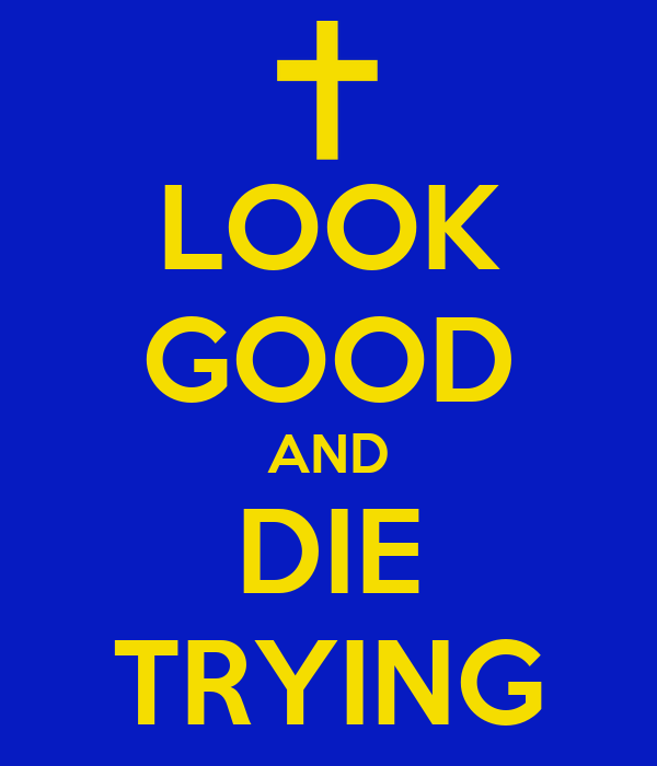 LOOK GOOD AND DIE TRYING