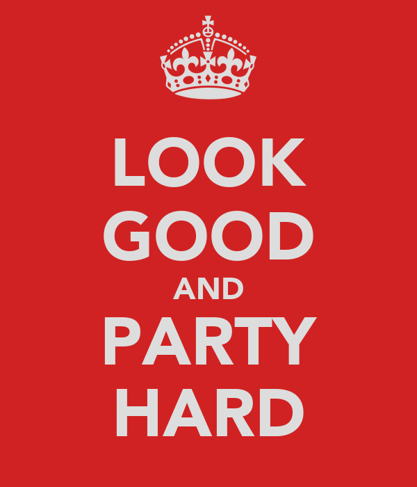 LOOK GOOD AND PARTY HARD