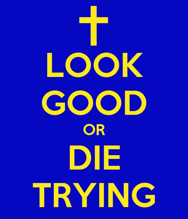 LOOK GOOD OR DIE TRYING